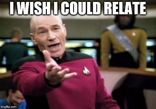 Picard Wtf Meme | I WISH I COULD RELATE | image tagged in memes,picard wtf | made w/ Imgflip meme maker