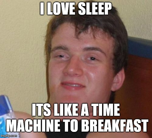 10 Guy |  I LOVE SLEEP; ITS LIKE A TIME MACHINE TO BREAKFAST | image tagged in memes,10 guy | made w/ Imgflip meme maker