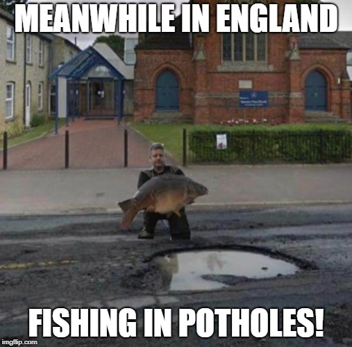 Fishing in potholes | MEANWHILE IN ENGLAND FISHING IN POTHOLES! | image tagged in fishing,fish,pothole,roads,britain,british | made w/ Imgflip meme maker