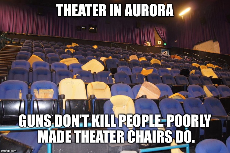 What do guns have to do with mass shootings? | THEATER IN AURORA GUNS DON'T KILL PEOPLE.POORLY MADE THEATER CHAIRS DO. | image tagged in nra | made w/ Imgflip meme maker