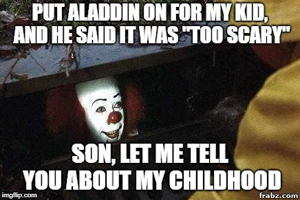 "PUT ALADDIN ON FOR MY KID, AND HE SAID IT WAS ""TOO SCARY"" SON, LET ME TELL YOU ABOUT MY CHILDHOOD 