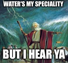 WATER'S MY SPECIALITY BUT I HEAR YA | made w/ Imgflip meme maker