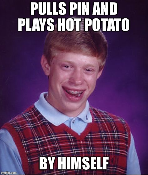 Bad Luck Brian Meme | PULLS PIN AND PLAYS HOT POTATO BY HIMSELF | image tagged in memes,bad luck brian | made w/ Imgflip meme maker