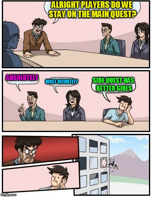 Boardroom Meeting Suggestion Meme | ALRIGHT PLAYERS DO WE STAY ON THE MAIN QUEST? ABSOLUTELY MOST DEFINITELY SIDE QUEST HAS BETTER GIRLS | image tagged in memes,boardroom meeting suggestion | made w/ Imgflip meme maker