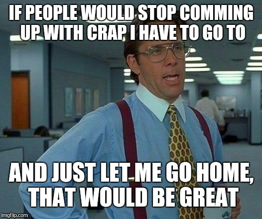 That Would Be Great Meme | IF PEOPLE WOULD STOP COMMING UP WITH CRAP I HAVE TO GO TO AND JUST LET ME GO HOME, THAT WOULD BE GREAT | image tagged in memes,that would be great | made w/ Imgflip meme maker