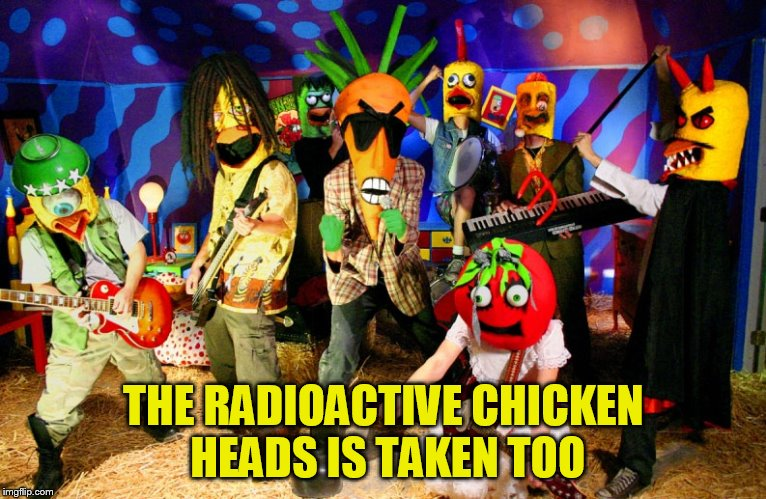THE RADIOACTIVE CHICKEN HEADS IS TAKEN TOO | made w/ Imgflip meme maker