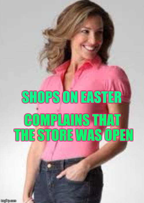 Oblivious suburban mom | COMPLAINS THAT THE STORE WAS OPEN SHOPS ON EASTER | image tagged in oblivious suburban mom,retail | made w/ Imgflip meme maker