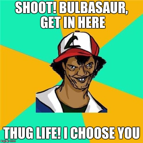 A Long Hard Pokemon Battle | SHOOT! BULBASAUR, GET IN HERE THUG LIFE! I CHOOSE YOU | image tagged in a long hard pokemon battle | made w/ Imgflip meme maker
