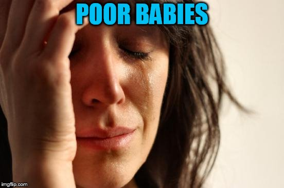 First World Problems Meme | POOR BABIES | image tagged in memes,first world problems | made w/ Imgflip meme maker