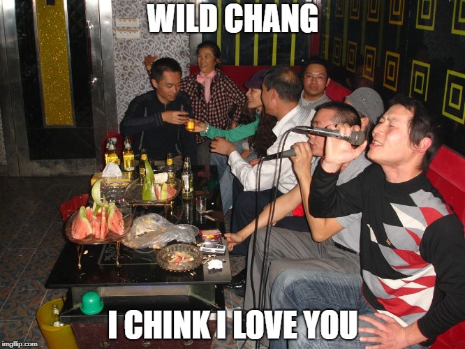 Wild Chang | WILD CHANG I CHINK I LOVE YOU | image tagged in wild thing,wild thang,karaoke,asian,the troggs,racist | made w/ Imgflip meme maker