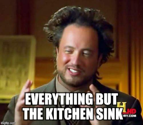 Ancient Aliens Meme | EVERYTHING BUT THE KITCHEN SINK | image tagged in memes,ancient aliens | made w/ Imgflip meme maker