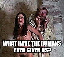 WHAT HAVE THE ROMANS EVER GIVEN US? | made w/ Imgflip meme maker