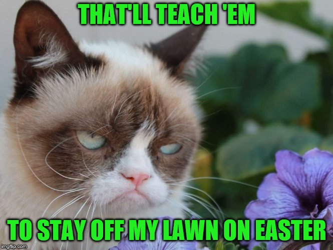 THAT'LL TEACH 'EM TO STAY OFF MY LAWN ON EASTER | made w/ Imgflip meme maker