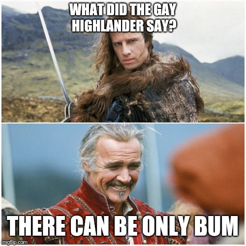 Highlander! | WHAT DID THE GAY HIGHLANDER SAY? THERE CAN BE ONLY BUM | image tagged in highlander,innuendo,80s,gay | made w/ Imgflip meme maker