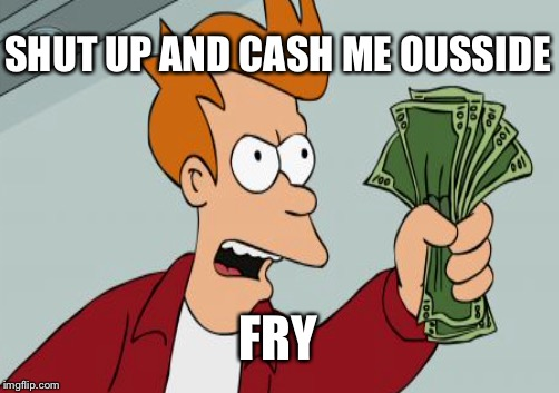 SHUT UP AND CASH ME OUSSIDE FRY | made w/ Imgflip meme maker