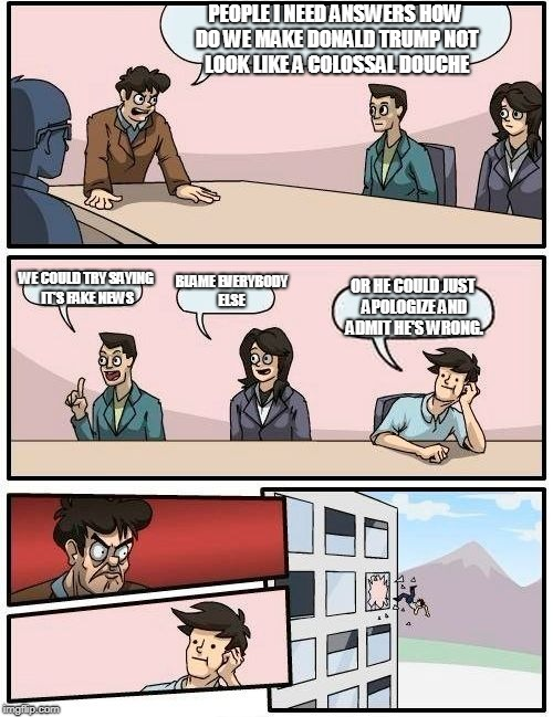 Boardroom Meeting Suggestion Meme | PEOPLE I NEED ANSWERS HOW DO WE MAKE DONALD TRUMP NOT LOOK LIKE A COLOSSAL DOUCHE WE COULD TRY SAYING IT'S FAKE NEWS BLAME EVERYBODY ELSE OR | image tagged in memes,boardroom meeting suggestion | made w/ Imgflip meme maker