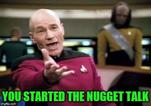 Picard Wtf Meme | YOU STARTED THE NUGGET TALK | image tagged in memes,picard wtf | made w/ Imgflip meme maker