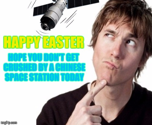 Truly | HAPPY EASTER HOPE YOU DON'T GET CRUSHED BY A CHINESE SPACE STATION TODAY | image tagged in happy easter,space,station,chinese | made w/ Imgflip meme maker