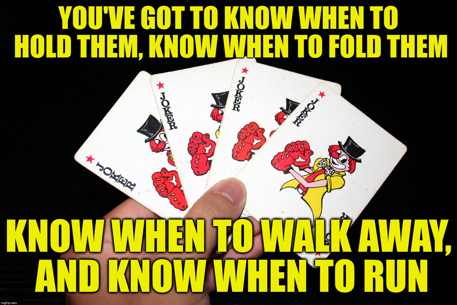 YOU'VE GOT TO KNOW WHEN TO HOLD THEM, KNOW WHEN TO FOLD THEM KNOW WHEN TO WALK AWAY, AND KNOW WHEN TO RUN | made w/ Imgflip meme maker