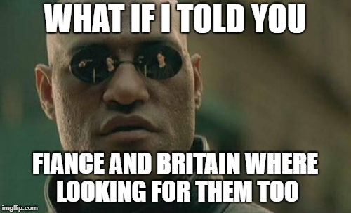 Matrix Morpheus Meme | WHAT IF I TOLD YOU FIANCE AND BRITAIN WHERE LOOKING FOR THEM TOO | image tagged in memes,matrix morpheus | made w/ Imgflip meme maker