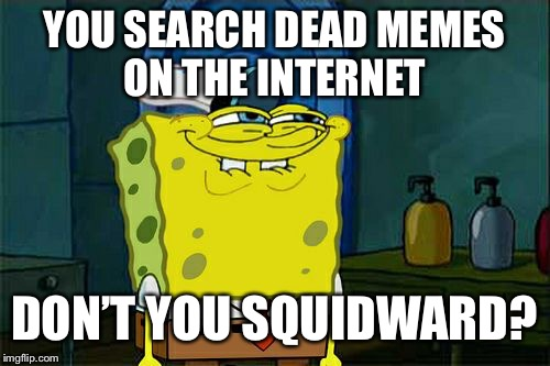 Dont You Squidward Meme | YOU SEARCH DEAD MEMES ON THE INTERNET DON'T YOU SQUIDWARD? | image tagged in memes,dont you squidward | made w/ Imgflip meme maker