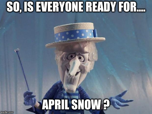 Snow Miser | SO, IS EVERYONE READY FOR.... APRIL SNOW ? | image tagged in snow miser | made w/ Imgflip meme maker