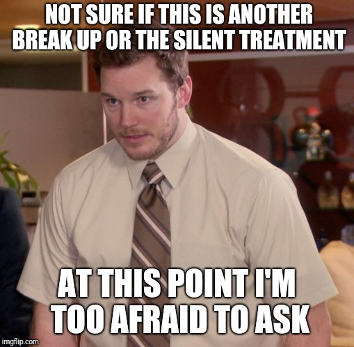 Afraid To Ask Andy Meme | NOT SURE IF THIS IS ANOTHER BREAK UP OR THE SILENT TREATMENT AT THIS POINT I'M TOO AFRAID TO ASK | image tagged in memes,afraid to ask andy | made w/ Imgflip meme maker