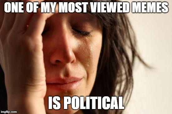First World Problems Meme | ONE OF MY MOST VIEWED MEMES IS POLITICAL | image tagged in memes,first world problems | made w/ Imgflip meme maker
