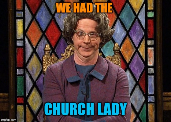 WE HAD THE CHURCH LADY | made w/ Imgflip meme maker