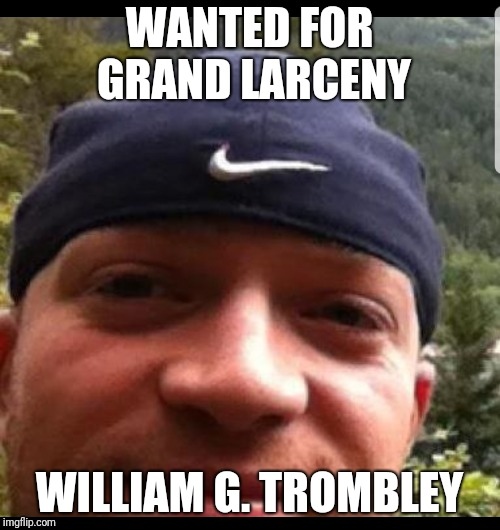 WANTED FOR GRAND LARCENY WILLIAM G. TROMBLEY | image tagged in greg noto | made w/ Imgflip meme maker