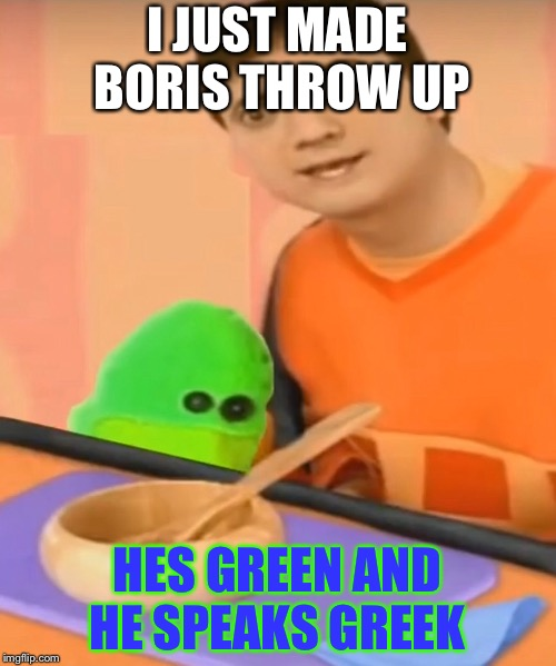 boris throws up and dies | I JUST MADE BORIS THROW UP HES GREEN AND HE SPEAKS GREEK | image tagged in blues clues | made w/ Imgflip meme maker