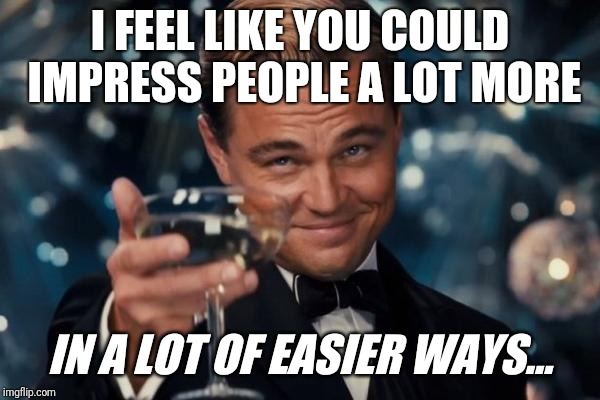 Leonardo Dicaprio Cheers Meme | I FEEL LIKE YOU COULD IMPRESS PEOPLE A LOT MORE IN A LOT OF EASIER WAYS... | image tagged in memes,leonardo dicaprio cheers | made w/ Imgflip meme maker