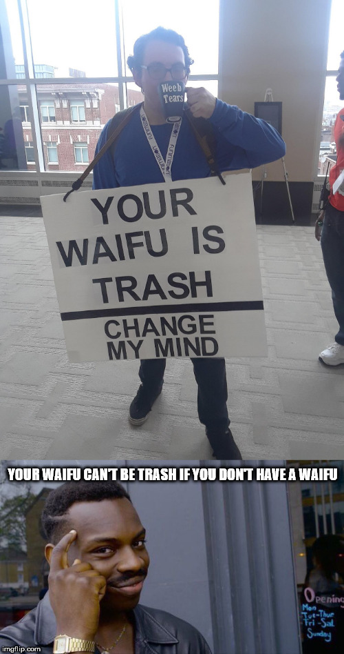 Your waifu can't be trash if you don't have a waifu | YOUR WAIFU CAN'T BE TRASH IF YOU DON'T HAVE A WAIFU | image tagged in waifu,anime,weeb | made w/ Imgflip meme maker