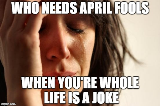 First World Problems Meme | WHO NEEDS APRIL FOOLS WHEN YOU'RE WHOLE LIFE IS A JOKE | image tagged in memes,first world problems | made w/ Imgflip meme maker