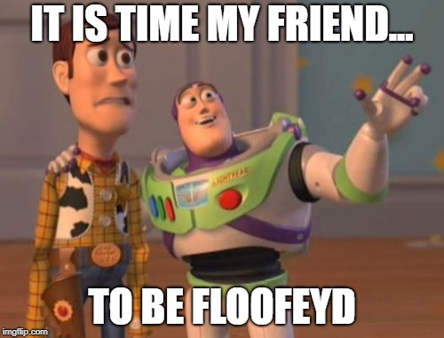 X, X Everywhere Meme | IT IS TIME MY FRIEND... TO BE FLOOFEYD | image tagged in memes,x x everywhere | made w/ Imgflip meme maker