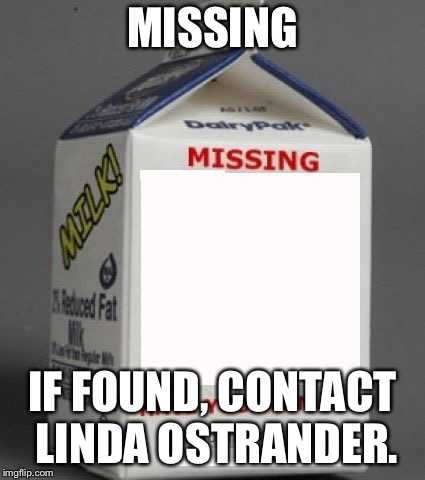 Milk carton | MISSING IF FOUND, CONTACT LINDA OSTRANDER. | image tagged in milk carton | made w/ Imgflip meme maker