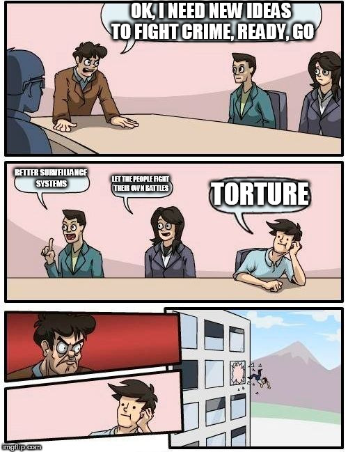 Boardroom Meeting Suggestion Meme | OK, I NEED NEW IDEAS TO FIGHT CRIME, READY, GO BETTER SURVEILLANCE SYSTEMS LET THE PEOPLE FIGHT THEIR OWN BATTLES TORTURE | image tagged in memes,boardroom meeting suggestion,crime,crimefighting,torture,what the hell | made w/ Imgflip meme maker