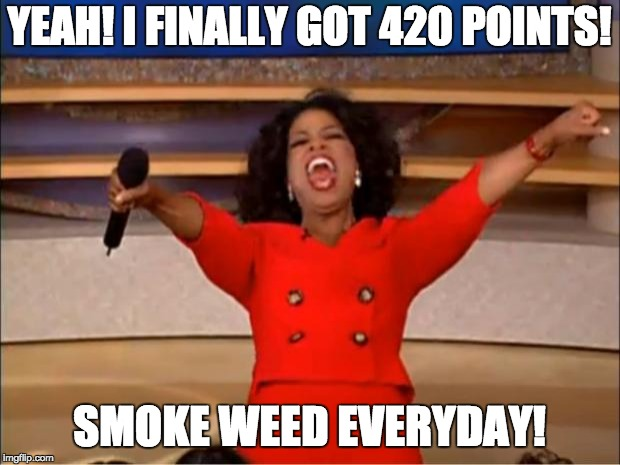 Oprah You Get A Meme | YEAH! I FINALLY GOT 420 POINTS! SMOKE WEED EVERYDAY! | image tagged in memes,oprah you get a | made w/ Imgflip meme maker