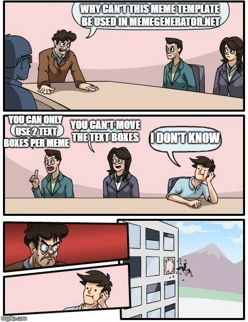 Boardroom Meeting Suggestion Meme | WHY CAN'T THIS MEME TEMPLATE BE USED IN MEMEGENERATOR.NET YOU CAN ONLY USE 2 TEXT BOXES PER MEME YOU CAN'T MOVE THE TEXT BOXES I DON'T KNOW | image tagged in memes,boardroom meeting suggestion | made w/ Imgflip meme maker