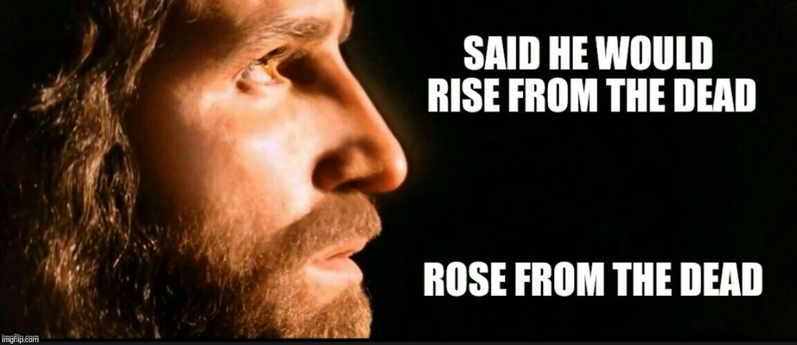 He is risen! Happy Easter everyone!  | SAID HE WOULD RISE FROM THE DEAD ROSE FROM THE DEAD | image tagged in jesus christ,happy easter,easter,resurrection,jbmemegeek | made w/ Imgflip meme maker