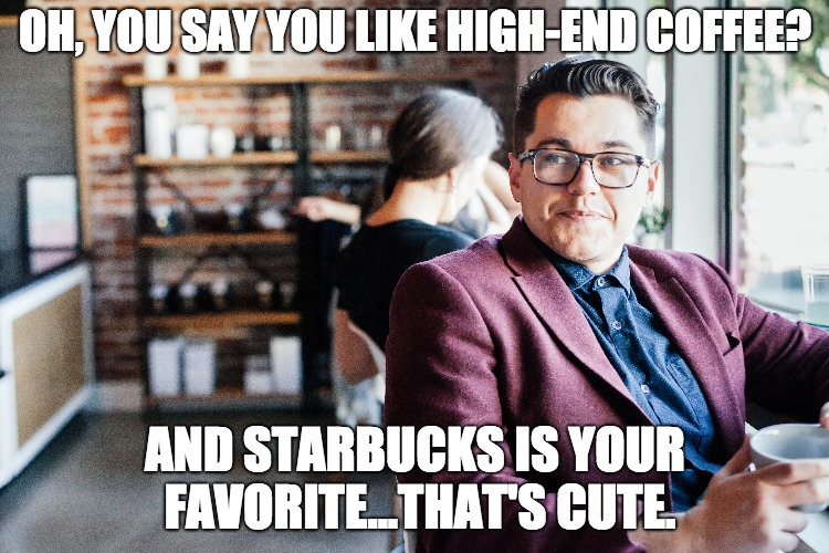 High-End Coffee | OH, YOU SAY YOU LIKE HIGH-END COFFEE? AND STARBUCKS IS YOUR FAVORITE...THAT'S CUTE. | image tagged in funny,comedy,coffee,coffee talk,starbucks | made w/ Imgflip meme maker