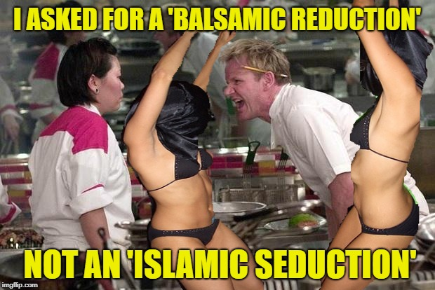 Communication Breakdown | I ASKED FOR A 'BALSAMIC REDUCTION' NOT AN 'ISLAMIC SEDUCTION' | image tagged in funny memes,angry chef gordon ramsay,dancers,women | made w/ Imgflip meme maker
