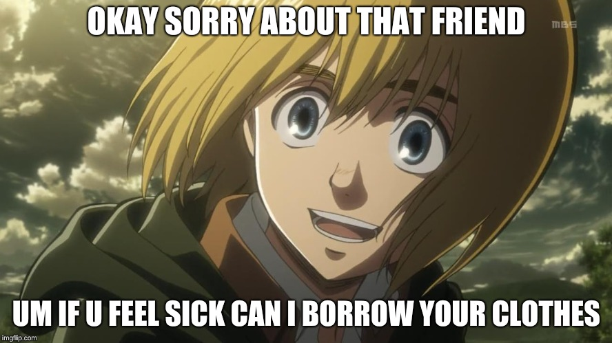 Attack On Titan Funny | OKAY SORRY ABOUT THAT FRIEND UM IF U FEEL SICK CAN I BORROW YOUR CLOTHES | image tagged in attack on titan funny | made w/ Imgflip meme maker