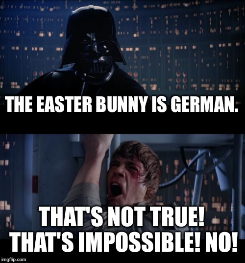 German Easter Bunny | THE EASTER BUNNY IS GERMAN. THAT'S NOT TRUE! THAT'S IMPOSSIBLE! NO! | image tagged in memes,star wars no,easter bunny,german,alternative facts,easter egg | made w/ Imgflip meme maker
