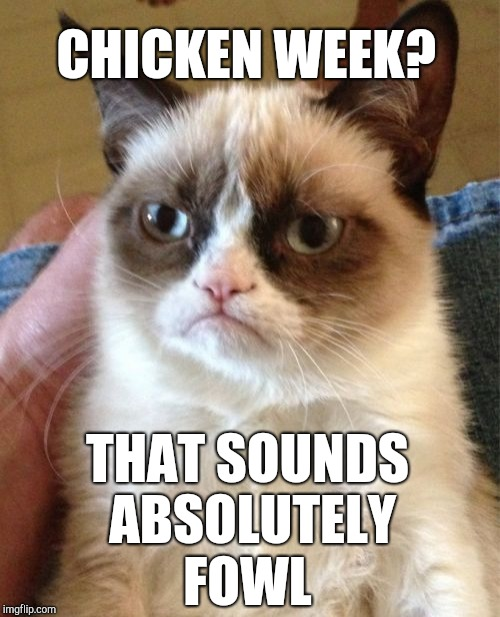 Join us for Chicken Week, April 2-8, a JBmemegeek & giveuahint event!  | CHICKEN WEEK? THAT SOUNDS ABSOLUTELY FOWL | image tagged in memes,grumpy cat,chicken week,chickens,jbmemegeek,giveuahint | made w/ Imgflip meme maker