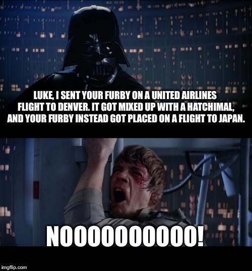 United Airlines mishandled Luke's Furby | LUKE, I SENT YOUR FURBY ON A UNITED AIRLINES FLIGHT TO DENVER. IT GOT MIXED UP WITH A HATCHIMAL, AND YOUR FURBY INSTEAD GOT PLACED ON A FLIG | image tagged in memes,star wars no,united airlines,furby,fail,animal | made w/ Imgflip meme maker