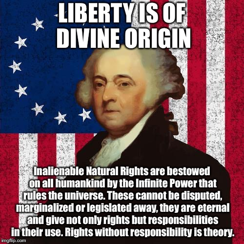 LIBERTY IS OF DIVINE ORIGIN Inalienable Natural Rights are bestowed on all humankind by the Infinite Power that rules the universe. These ca | image tagged in john adams | made w/ Imgflip meme maker