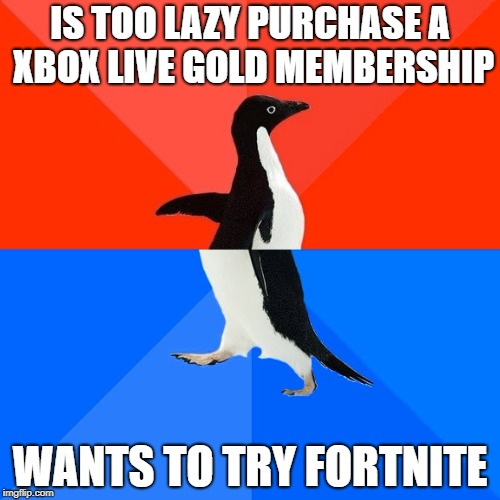 Socially Awesome Awkward Penguin Meme | IS TOO LAZY PURCHASE A XBOX LIVE GOLD MEMBERSHIP WANTS TO TRY FORTNITE | image tagged in memes,socially awesome awkward penguin | made w/ Imgflip meme maker