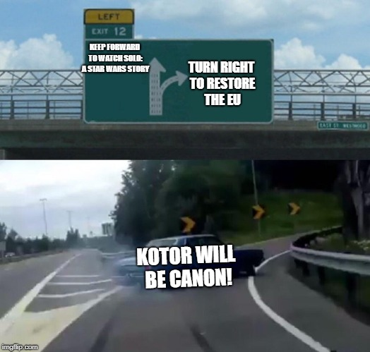 Left Exit 12 Off Ramp Meme | KEEP FORWARD TO WATCH SOLO: A STAR WARS STORY TURN RIGHT TO RESTORE THE EU KOTOR WILL BE CANON! | image tagged in memes,left exit 12 off ramp | made w/ Imgflip meme maker