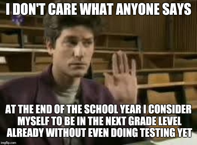 Student | I DON'T CARE WHAT ANYONE SAYS AT THE END OF THE SCHOOL YEAR I CONSIDER MYSELF TO BE IN THE NEXT GRADE LEVEL ALREADY WITHOUT EVEN DOING TESTI | image tagged in student | made w/ Imgflip meme maker
